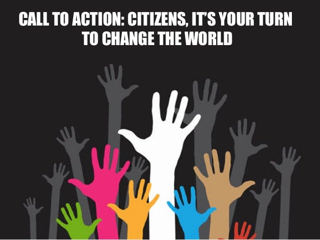 CALL TO ACTION: CITIZENS, IT'S YOUR TURN         TO CHANGE THE WORLD