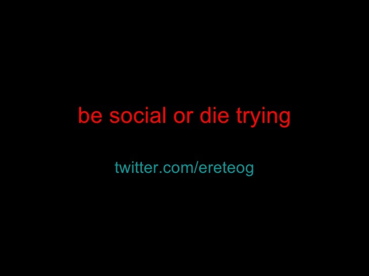 be social or die trying twitter.com/ ereteog