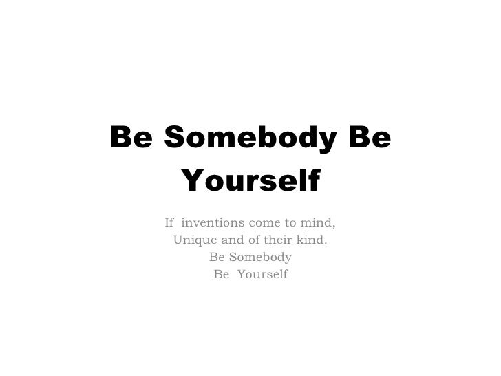 Be Somebody Be Yourself If  inventions come to mind, Unique and of their kind. Be Somebody Be  Yourself