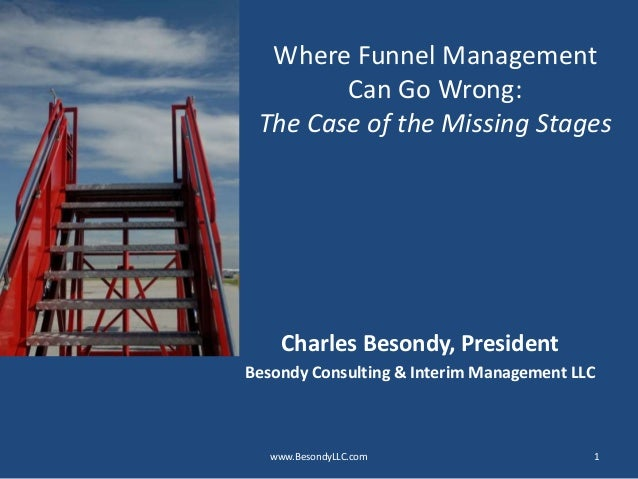 Where Funnel Management Can Go Wrong: The Case of the Missing Stages Charles Besondy, President Besondy Consulting & Inter...