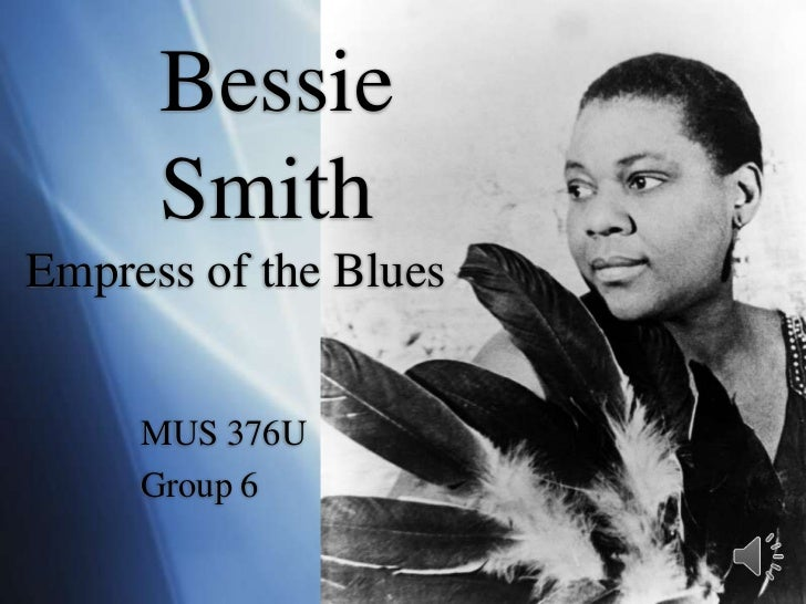 Bessie      SmithEmpress of the Blues<br />MUS 376U<br />Group 6<br />