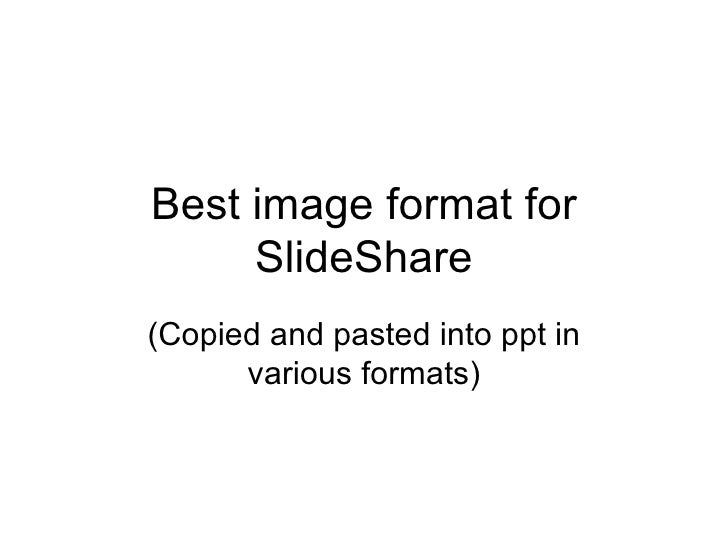 Best image format for SlideShare (Copied and pasted into ppt in various formats)