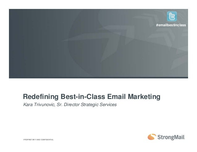 PROPRIETARY AND CONFIDENTIAL Redefining Best-in-Class Email Marketing Kara Trivunovic, Sr. Director Strategic Services #em...