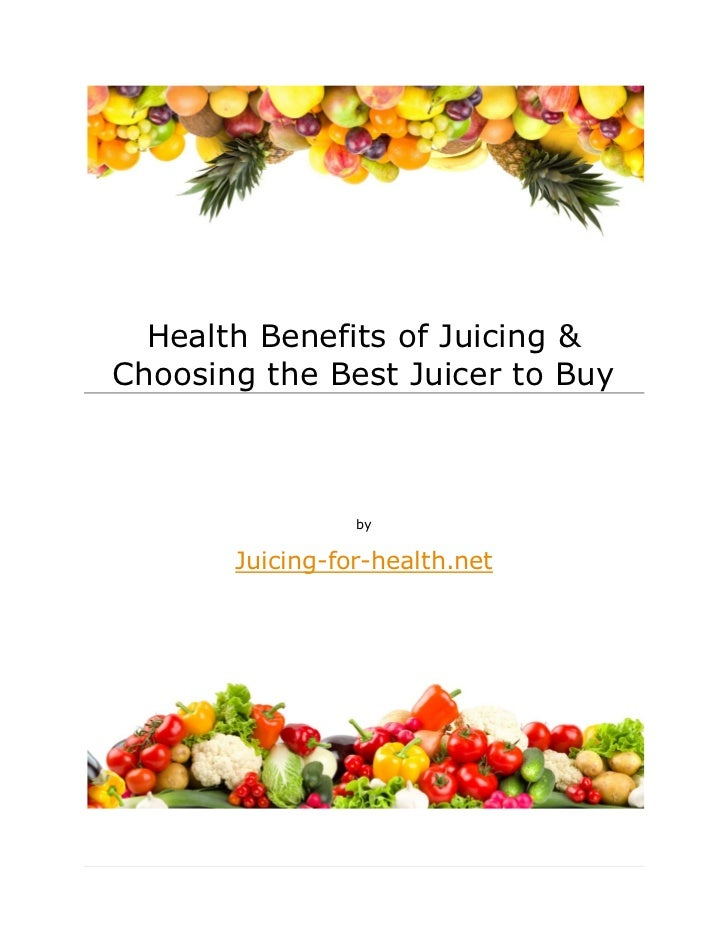 Health Benefits of Juicing &Choosing the Best Juicer to Buy                 by       Juicing-for-health.net