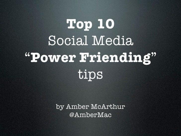"Top 10    Social Media ""Power Friending""        tips      by Amber McArthur         @AmberMac"