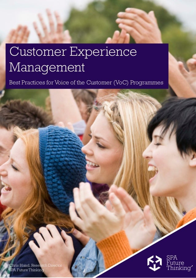 Customer ExperienceManagementBest Practices for Voice of the Customer (VoC) ProgrammesChris Bland, Research DirectorSPA Fu...