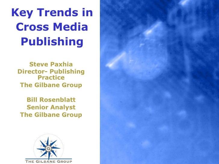 Key Trends in Cross Media Publishing Steve Paxhia Director- Publishing Practice The Gilbane Group Bill Rosenblatt Senior A...