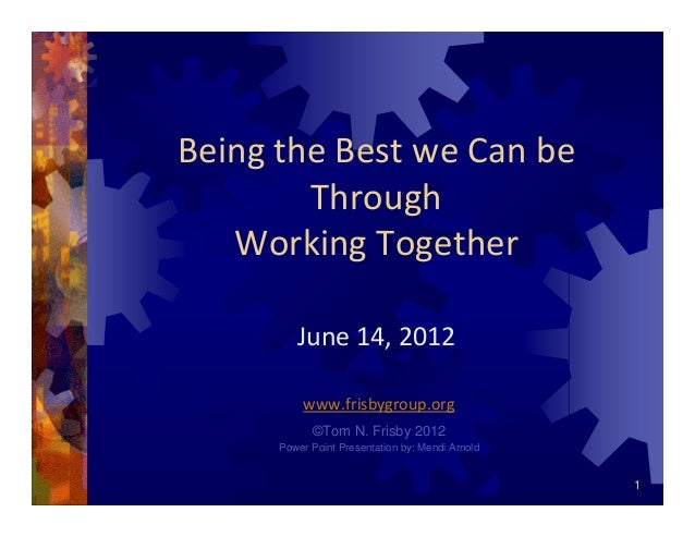 1 Being the Best we Can be Through  Working Together June 14, 2012 www.frisbygroup.org ©Tom N. Frisby 2012 Power Point Pre...