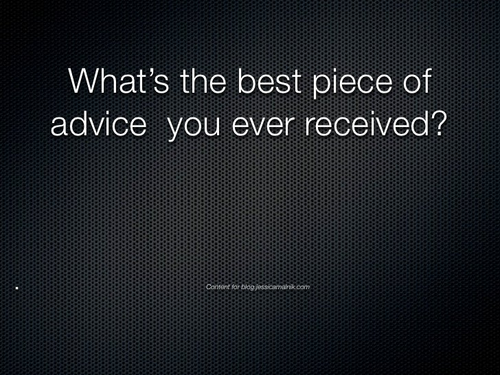 What's the best piece ofadvice you ever received?         Content for blog.jessicamalnik.com