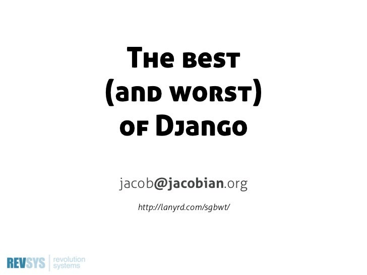 The best(and worst) of Django jacob@jacobian.org   http://lanyrd.com/sgbwt/