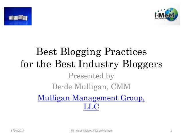 Best Blogging Practices for the Best Industry Bloggers Presented by De-de Mulligan, CMM Mulligan Management Group, LLC 6/2...