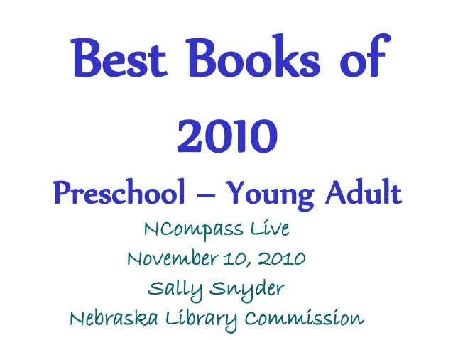 Best Books of 2010 Preschool – Young Adult NCompass Live November 10, 2010 Sally Snyder Nebraska Library Commission