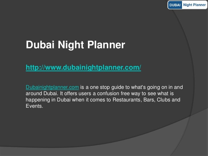 Dubai Night Plannerhttp://www.dubainightplanner.com/Dubainightplanner.com is a one stop guide to whats going on in andarou...