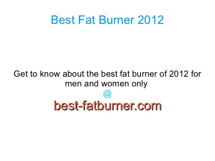 Best Fat Burner 2012Get to know about the best fat burner of 2012 for             men and women only                      ...