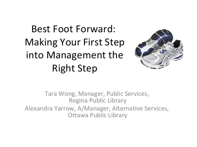 Best Foot Forward: Making Your First Step into Management the Right Step Tara Wong, Manager, Public Services, Regina Publi...