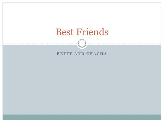 B E T T Y A N D C H A C H A Best Friends