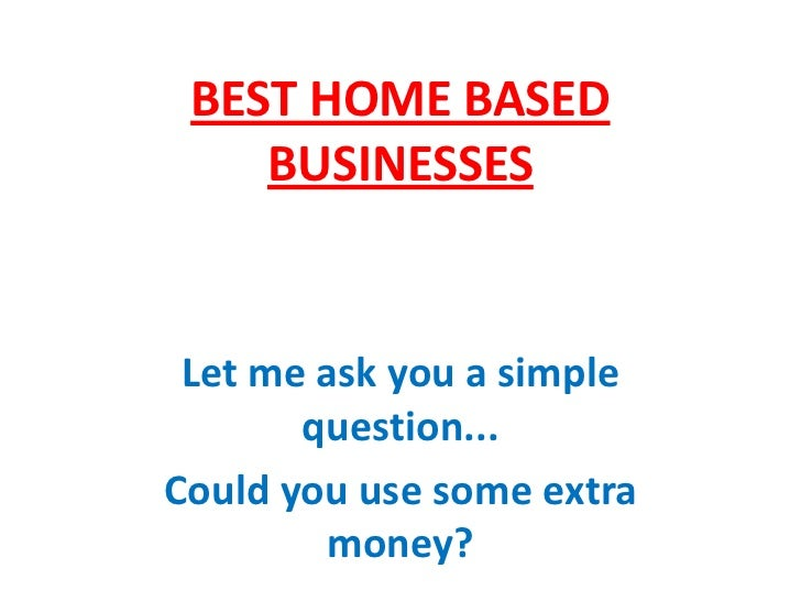 BEST HOME BASED    BUSINESSES Let me ask you a simple       question...Could you use some extra        money?