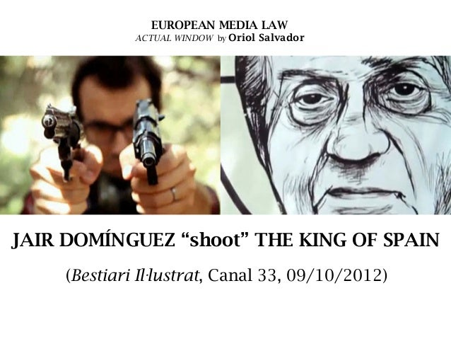 "EUROPEAN MEDIA LAW  ACTUAL WINDOW by Oriol Salvador  JAIR DOMÍNGUEZ ""shoot"" THE KING OF SPAIN (Bestiari Il·lustrat, Canal ..."