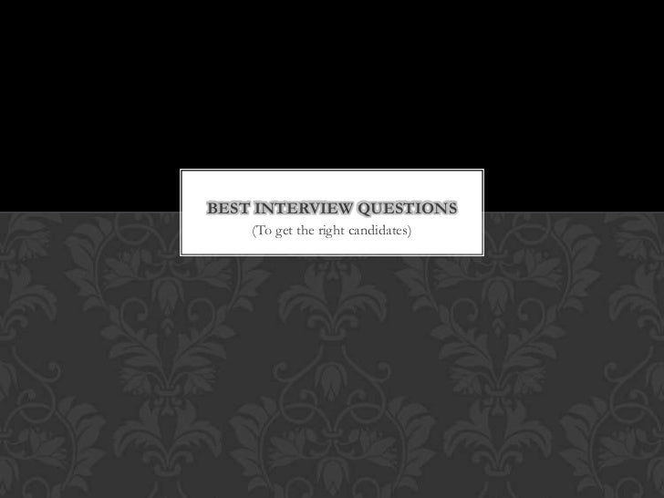 BEST INTERVIEW QUESTIONS    (To get the right candidates)