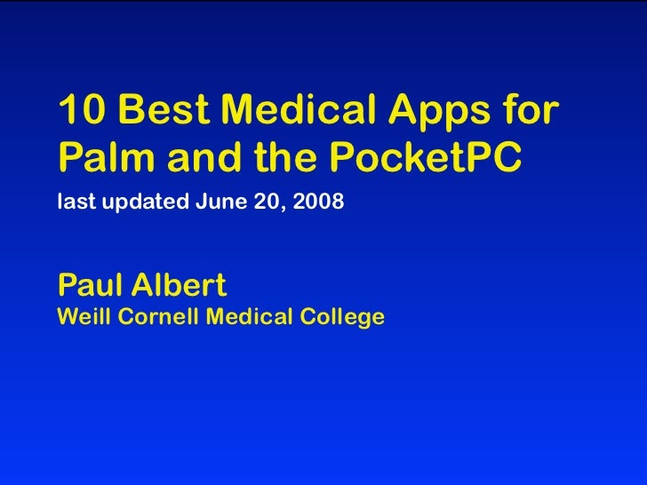 10 Best Medical Apps forPalm and the PocketPClast updated June 20, 2008Paul AlbertWeill Cornell Medical College