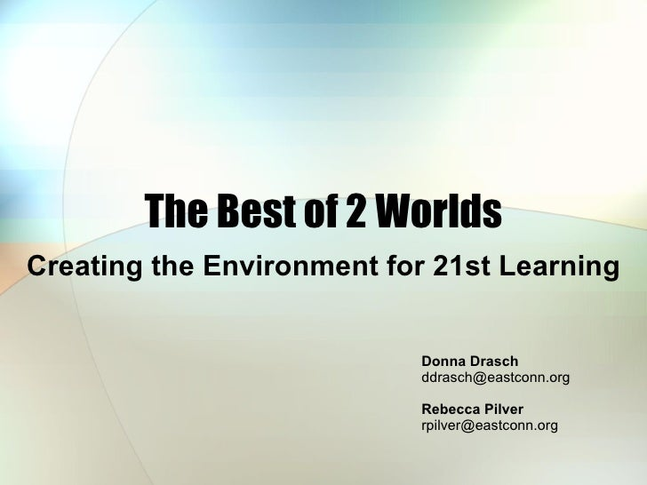 The Best of 2 Worlds Creating the Environment for 21st Learning Donna Drasch  [email_address] Rebecca Pilver  [email_addre...