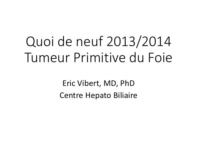 Quoi de neuf 2013/2014 Tumeur Primitive du Foie Eric Vibert, MD, PhD Centre Hepato Biliaire
