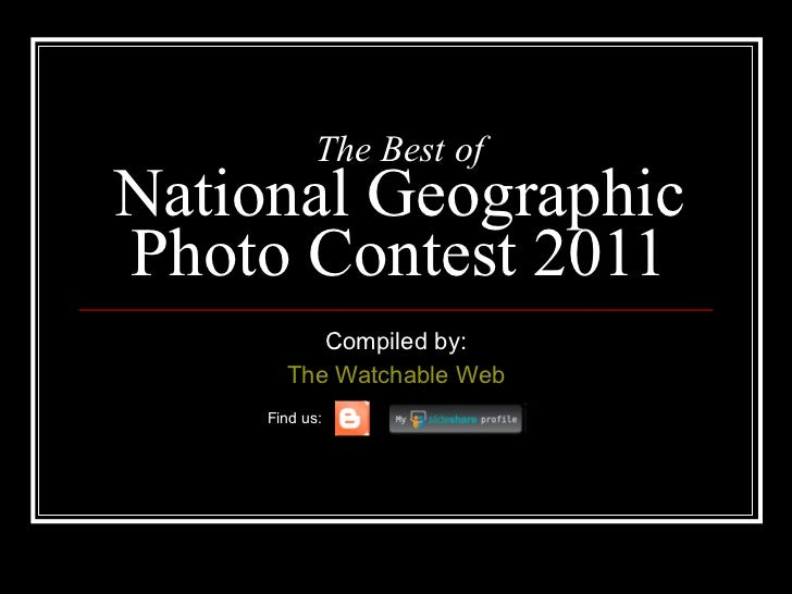 The Best of National Geographic Photo Contest 2011 Compiled by: The  Watchable  Web Find us: