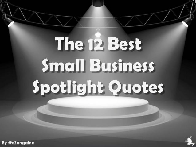 The 12 BestSmall BusinessSpotlight Quotes