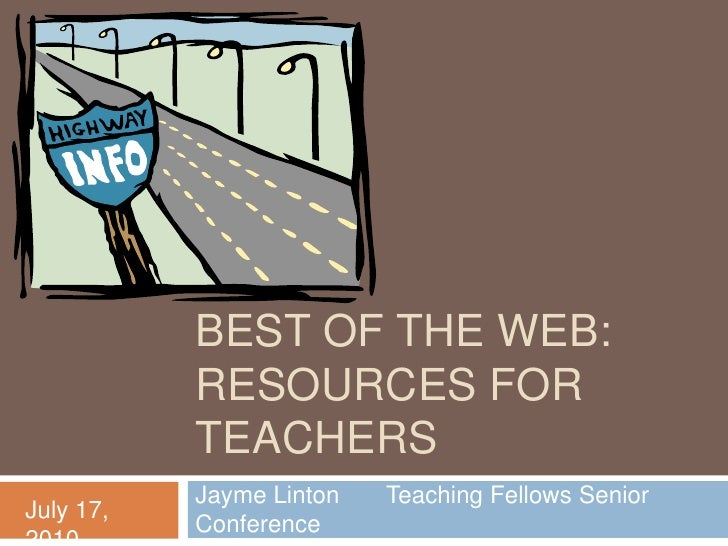 Best of the web: resources for Teachers<br />Jayme Linton       Teaching Fellows Senior Conference<br />July 17, 2010<br />