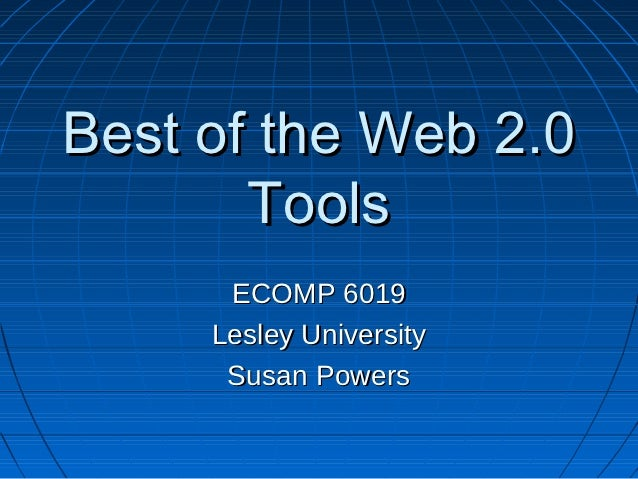 Best of the Web 2.0       Tools      ECOMP 6019     Lesley University      Susan Powers