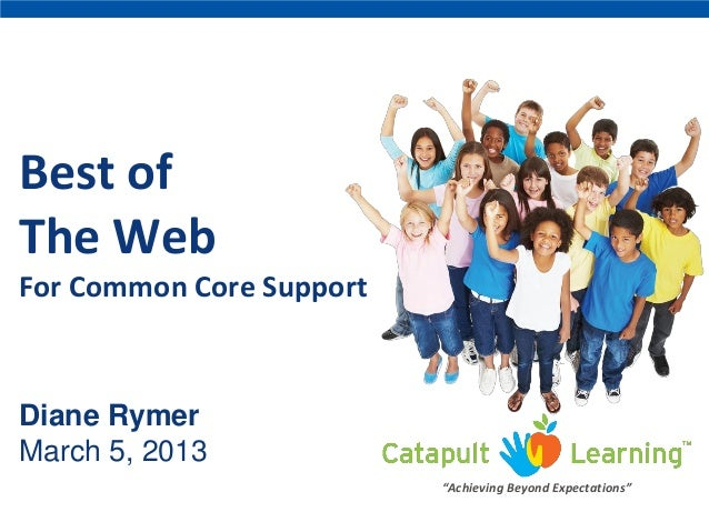 "Best of The Web For Common Core Support Diane Rymer March 5, 2013 ""Achieving Beyond Expectations"""