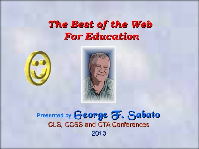 The Best of the Web     For EducationPresented by   George F. Sabato   CLS, CCSS and CTA Conferences               2013