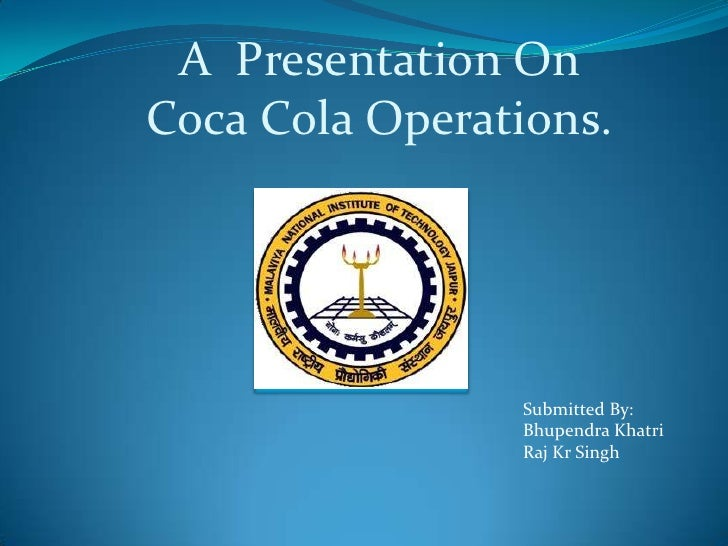 A  Presentation OnCoca Cola Operations.<br />Submitted By:<br />BhupendraKhatri<br />Raj Kr Singh<br />