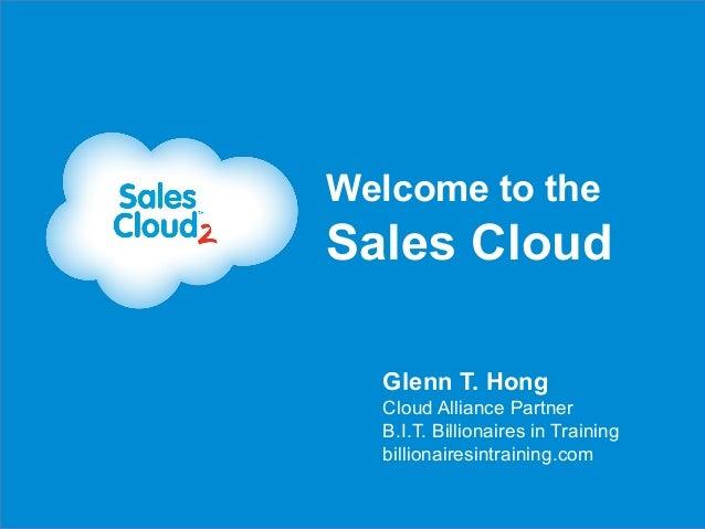 Welcome to theSales Cloud  Glenn T. Hong  Cloud Alliance Partner  B.I.T. Billionaires in Training  billionairesintraining....