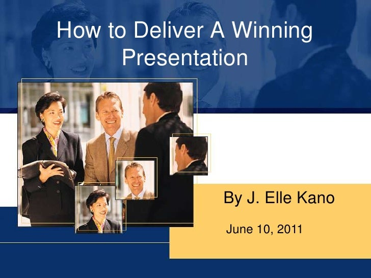 How to Deliver A Winning Presentation<br />By J. Elle Kano<br />June 10, 2011<br />