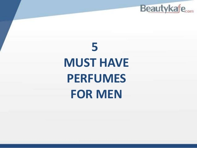5 MUST HAVE PERFUMES FOR MEN