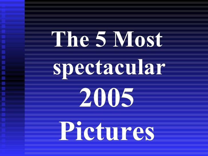 <ul><li>The 5 Most spectacular  </li></ul><ul><li>005 </li></ul><ul><li>Pictures </li></ul>