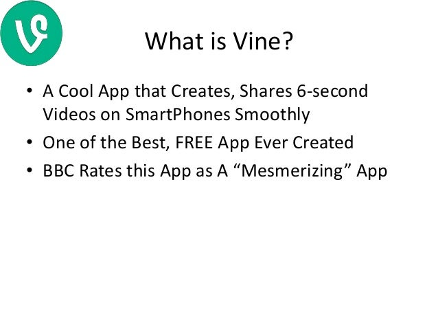 What is Vine? • A Cool App that Creates, Shares 6-second Videos on SmartPhones Smoothly • One of the Best, FREE App Ever C...