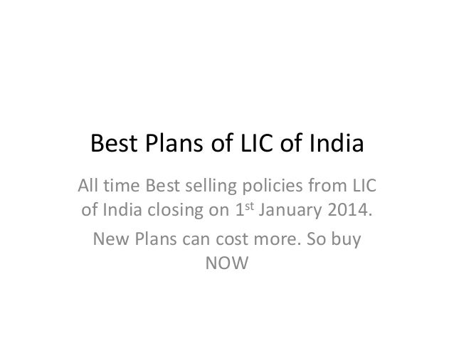 Best Plans of LIC of India All time Best selling policies from LIC of India closing on 1st January 2014. New Plans can cos...