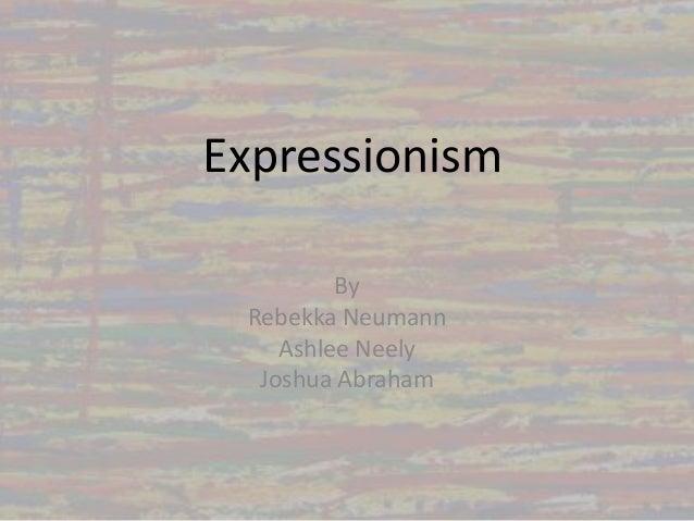 ExpressionismByRebekka NeumannAshlee NeelyJoshua Abraham