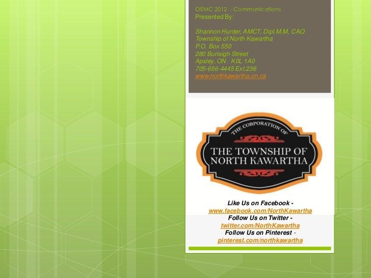 OEMC 2012 - CommunicationsPresented By:Shannon Hunter, AMCT, Dipl.M.M, CAOTownship of North KawarthaP.O. Box 550280 Burlei...