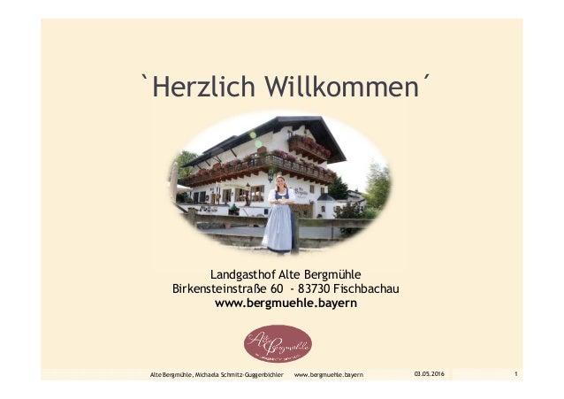 `Herzlich Willkommen´ Landgasthof Alte Bergmühle Birkensteinstraße 60 - 83730 Fischbachau www.bergmuehle.bayern 03.05.2016...