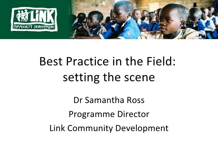Best Practice in the Field:    setting the scene        Dr Samantha Ross       Programme Director  Link Community Developm...