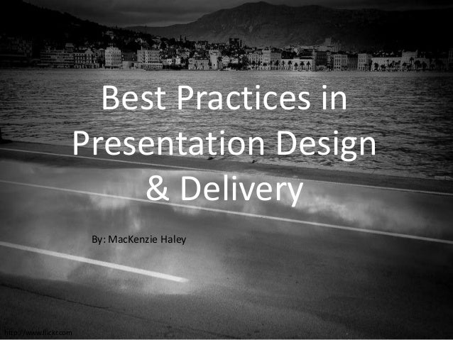 Best Practices in Presentation Design & Delivery By: MacKenzie Haley  http://www.flickr.com
