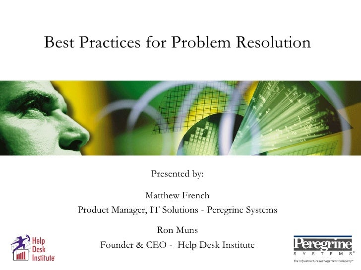 Best Practices for Problem Resolution Presented by: Matthew French Product Manager, IT Solutions - Peregrine Systems Ron M...