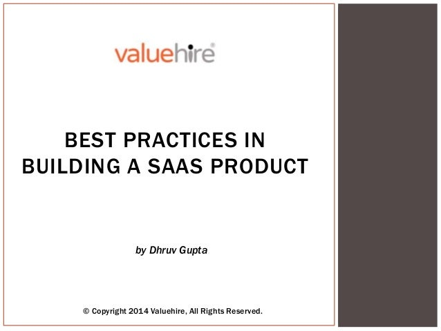 © Copyright 2014 Valuehire, All Rights Reserved. by Dhruv Gupta BEST PRACTICES IN BUILDING A SAAS PRODUCT
