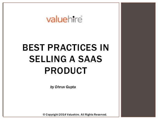 © Copyright 2013 Valuehire, All Rights Reserved. by Abhishek Sharma BEST PRACTICES IN SELLING A SAAS PRODUCT © Copyright 2...