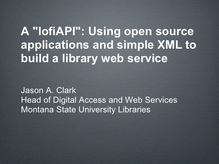 A quot;lofiAPIquot;: Using open source applications and simple XML to build a library web service  Jason A. Clark Head of ...