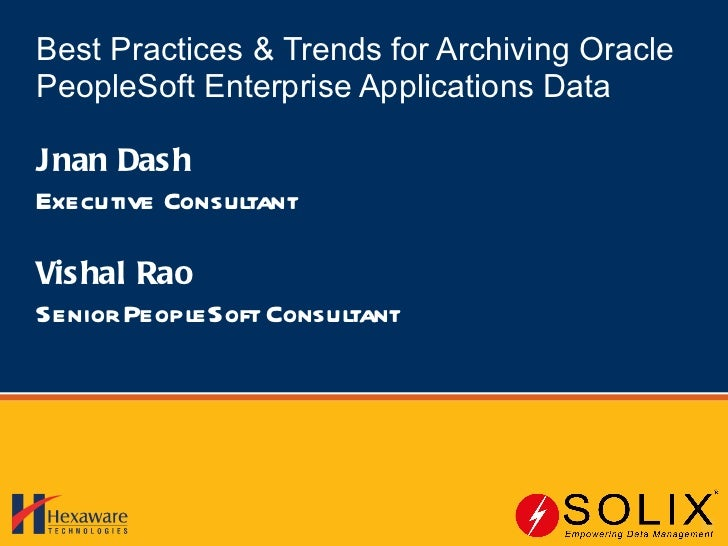 Best Practices & Trends for Archiving Oracle PeopleSoft Enterprise Applications Data Jnan Dash Executive Consultant Vishal...