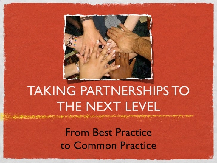 TAKING PARTNERSHIPS TO     THE NEXT LEVEL      From Best Practice     to Common Practice